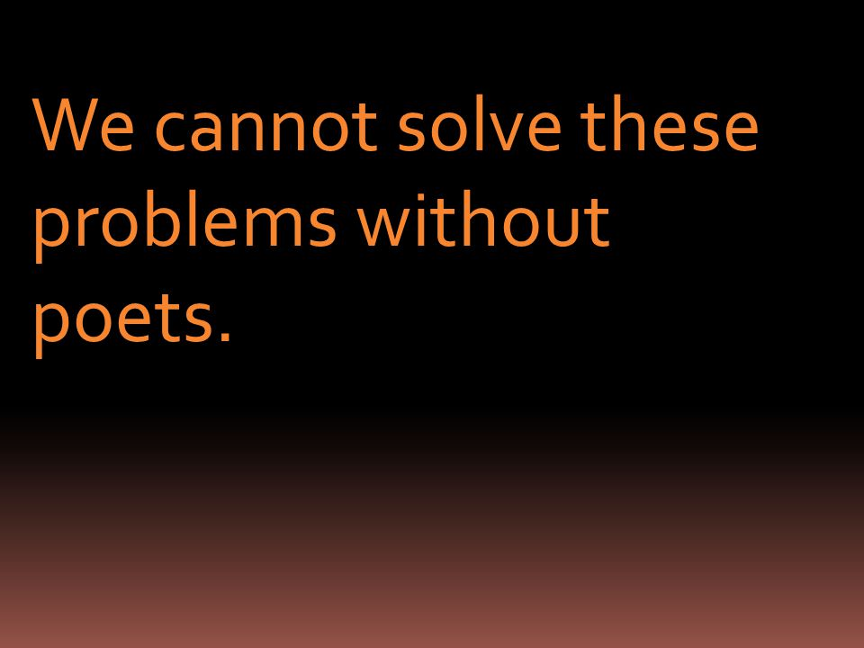 We cannot solve these problems without poets.
