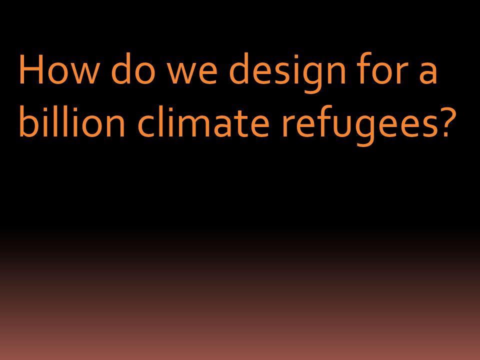 How do we design for a billion climate refugees