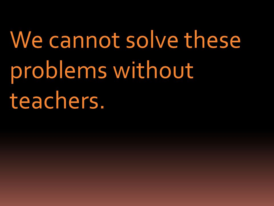 We cannot solve these problems without teachers.