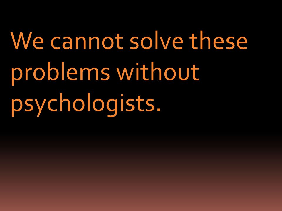 We cannot solve these problems without psychologists.