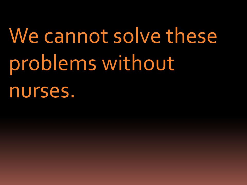 We cannot solve these problems without nurses.