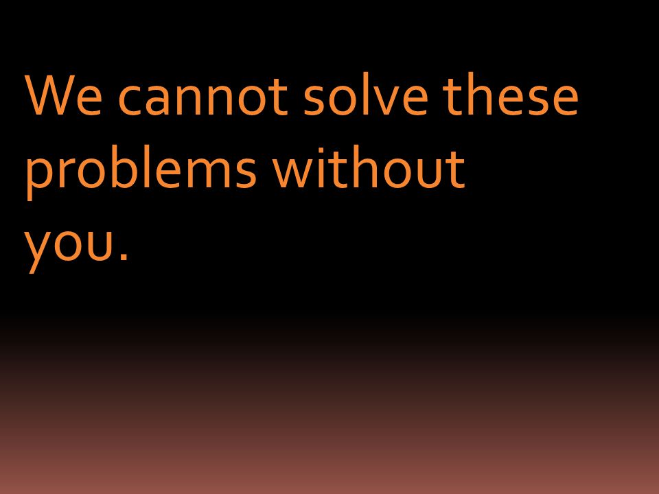We cannot solve these problems without you.