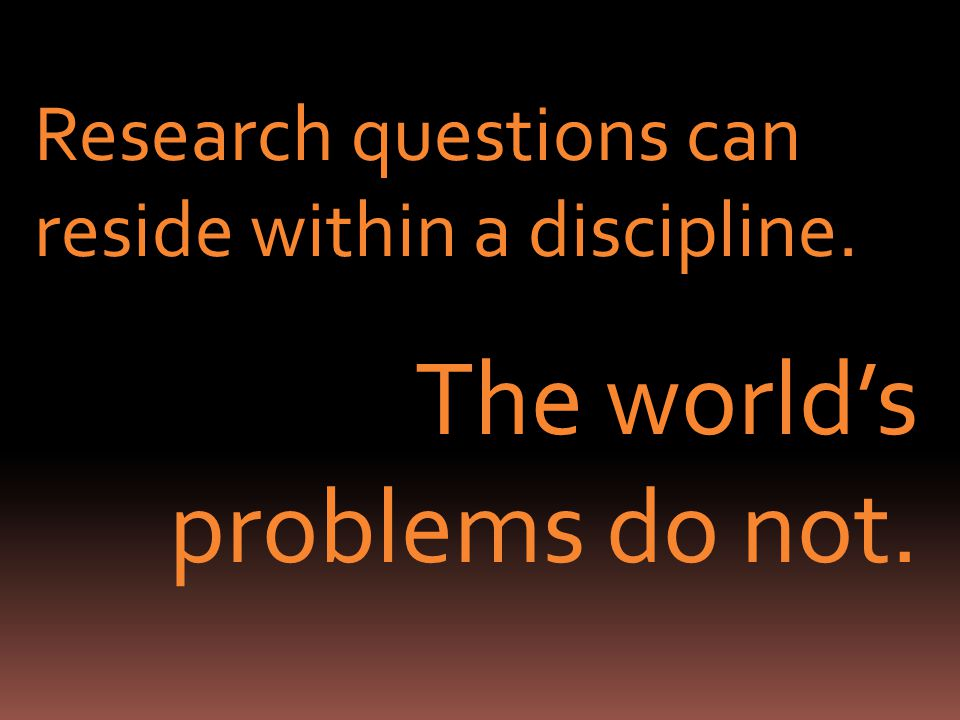 Research questions can reside within a discipline. The worlds problems do not.