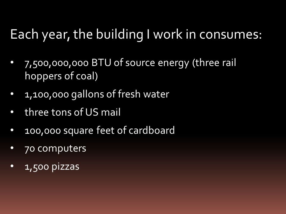 Each year, the building I work in consumes: 7,500,000,000 BTU of source energy (three rail hoppers of coal) 1,100,000 gallons of fresh water three tons of US mail 100,000 square feet of cardboard 70 computers 1,500 pizzas