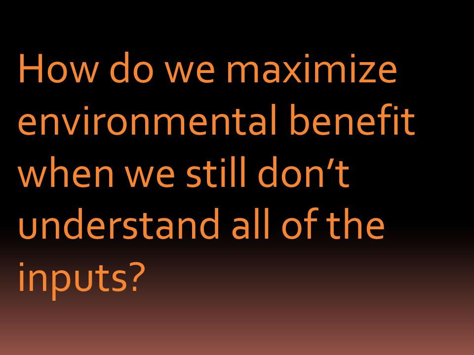 How do we maximize environmental benefit when we still dont understand all of the inputs