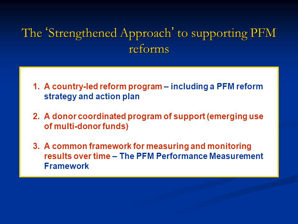 The Strengthened Approach to supporting PFM reforms 1.A country-led reform program – including a PFM reform strategy and action plan 2.A donor coordinated program of support (emerging use of multi-donor funds) 3.A common framework for measuring and monitoring results over time – The PFM Performance Measurement Framework