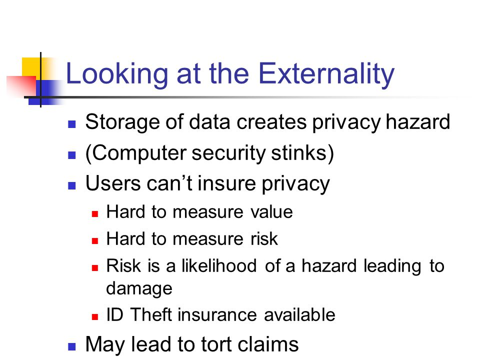 Looking at the Externality Storage of data creates privacy hazard (Computer security stinks) Users cant insure privacy Hard to measure value Hard to measure risk Risk is a likelihood of a hazard leading to damage ID Theft insurance available May lead to tort claims