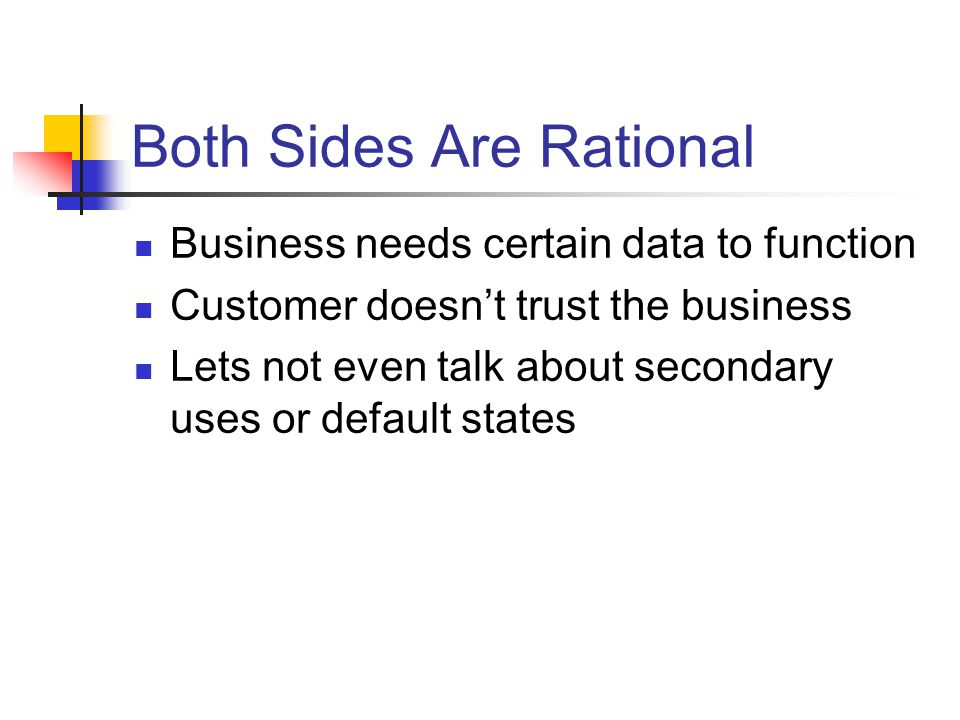 Both Sides Are Rational Business needs certain data to function Customer doesnt trust the business Lets not even talk about secondary uses or default states