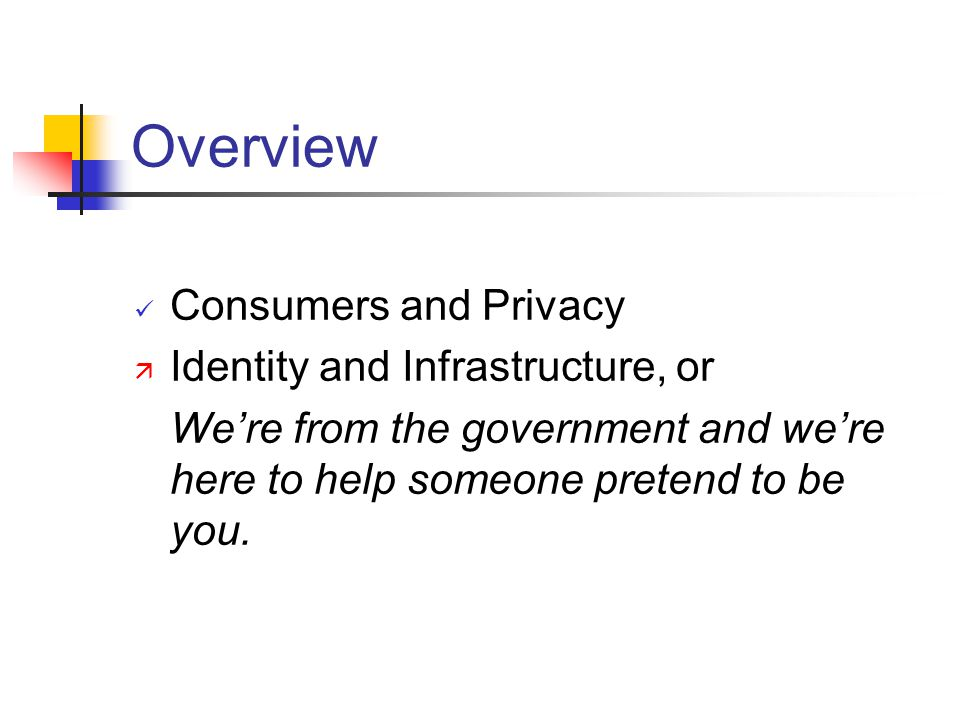 Overview Consumers and Privacy ä Identity and Infrastructure, or Were from the government and were here to help someone pretend to be you.