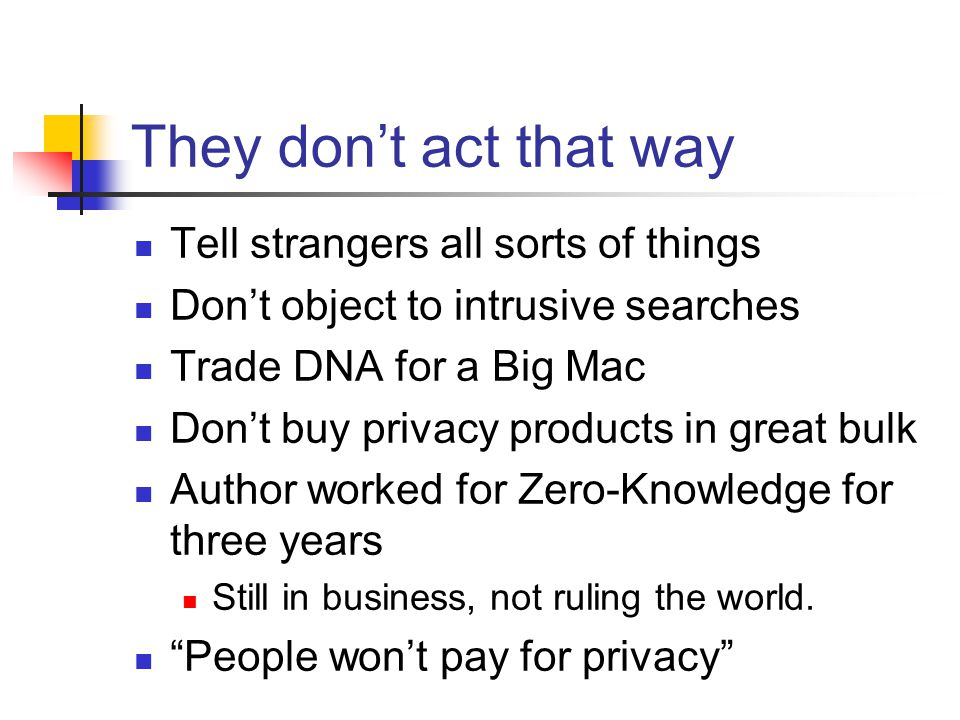 They dont act that way Tell strangers all sorts of things Dont object to intrusive searches Trade DNA for a Big Mac Dont buy privacy products in great bulk Author worked for Zero-Knowledge for three years Still in business, not ruling the world.