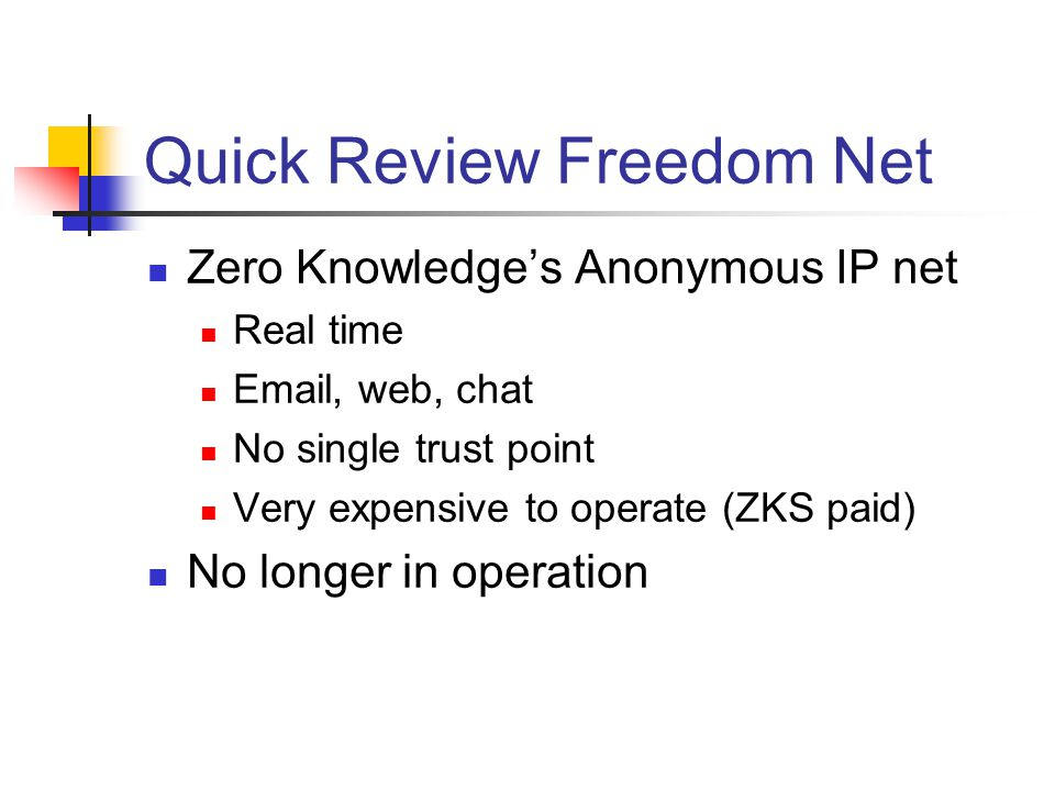 Quick Review Freedom Net Zero Knowledges Anonymous IP net Real time Email, web, chat No single trust point Very expensive to operate (ZKS paid) No longer in operation
