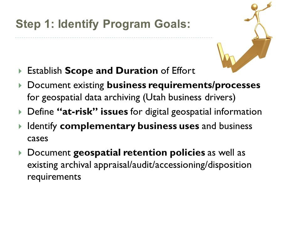 Establish Scope and Duration of Effort Document existing business requirements/processes for geospatial data archiving (Utah business drivers) Define