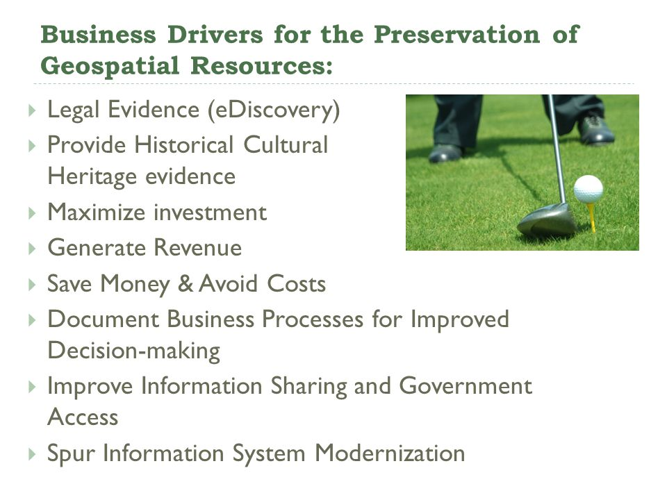 Business Drivers for the Preservation of Geospatial Resources: Legal Evidence (eDiscovery) Provide Historical Cultural Heritage evidence Maximize inve