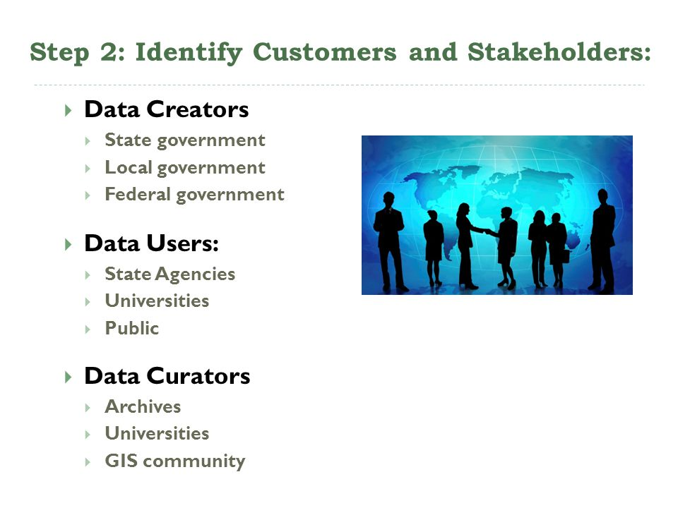 Step 2: Identify Customers and Stakeholders: Data Creators State government Local government Federal government Data Users: State Agencies Universitie