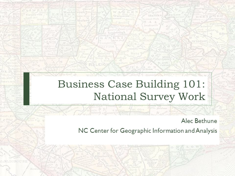 Business Case Building 101: National Survey Work Alec Bethune NC Center for Geographic Information and Analysis