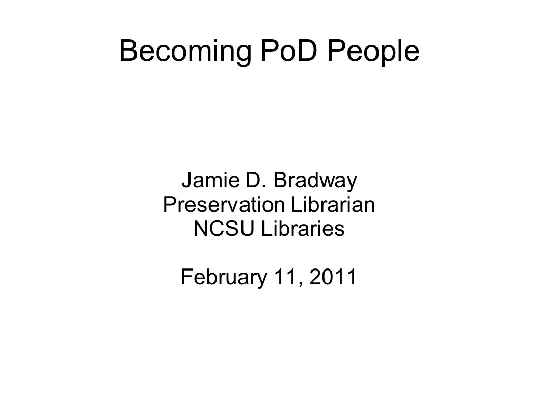 Becoming PoD People Jamie D. Bradway Preservation Librarian NCSU Libraries February 11, 2011