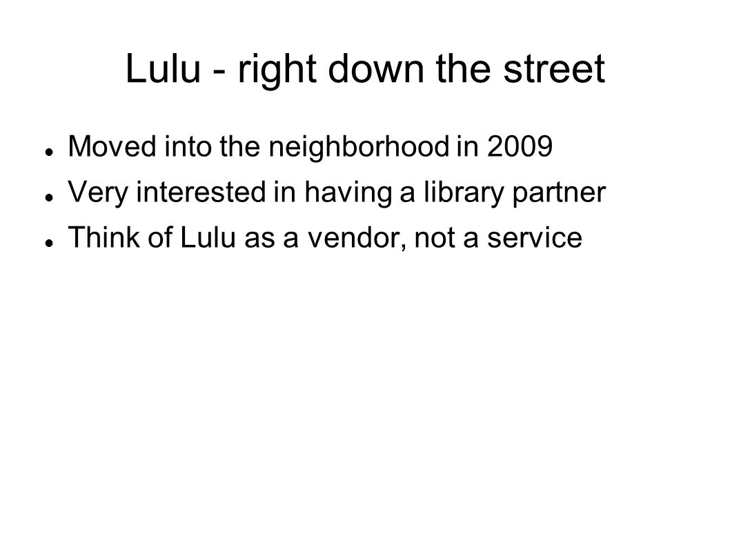 Lulu - right down the street Moved into the neighborhood in 2009 Very interested in having a library partner Think of Lulu as a vendor, not a service
