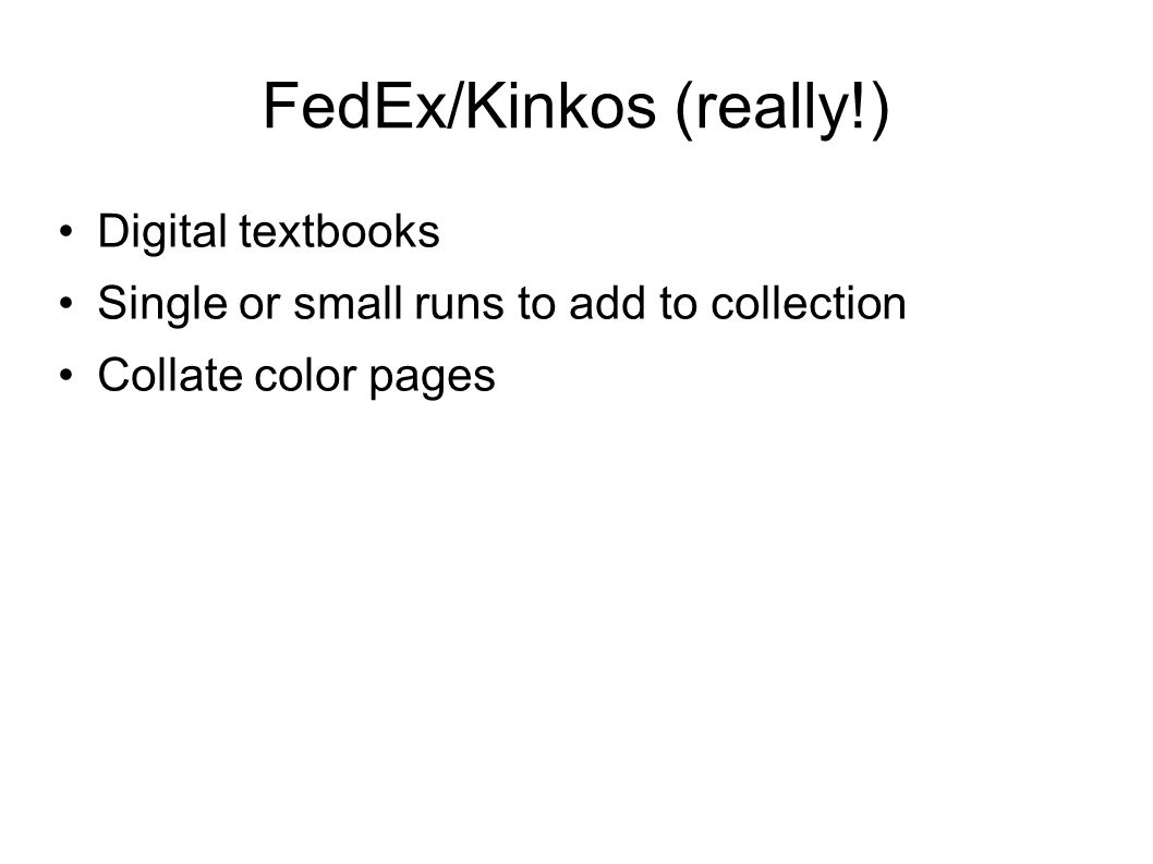 FedEx/Kinkos (really!) Digital textbooks Single or small runs to add to collection Collate color pages