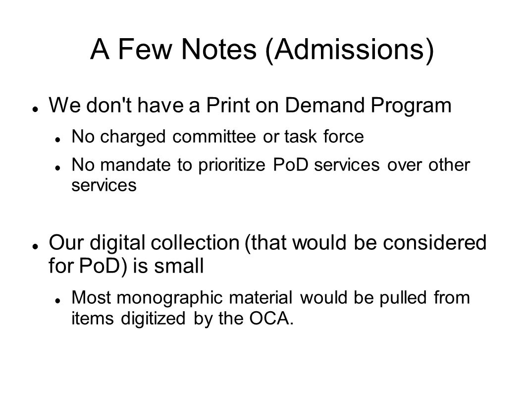 A Few Notes (Admissions) We don t have a Print on Demand Program No charged committee or task force No mandate to prioritize PoD services over other services Our digital collection (that would be considered for PoD) is small Most monographic material would be pulled from items digitized by the OCA.