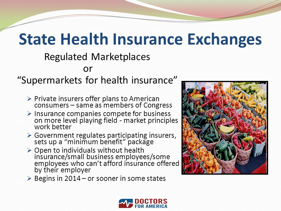 State Health Insurance Exchanges Regulated Marketplaces or Supermarkets for health insurance Private insurers offer plans to American consumers – same