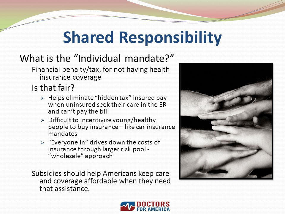 Shared Responsibility What is the Individual mandate? Financial penalty/tax, for not having health insurance coverage Is that fair? Helps eliminate hi