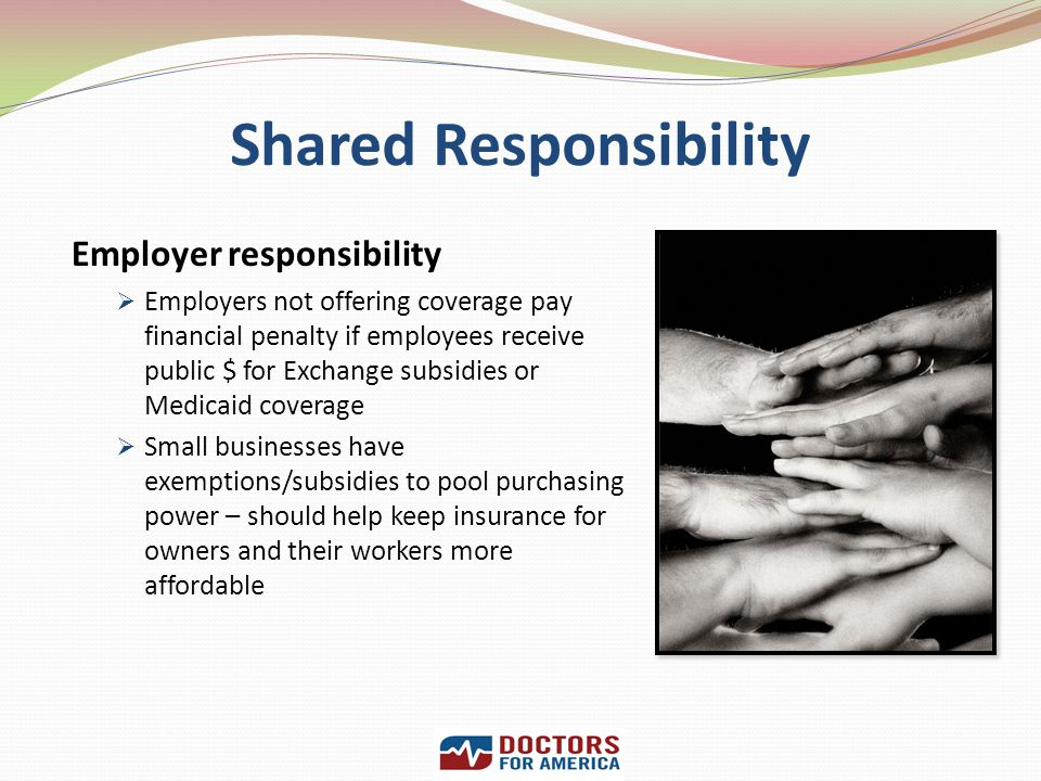 Shared Responsibility Employer responsibility Employers not offering coverage pay financial penalty if employees receive public $ for Exchange subsidi
