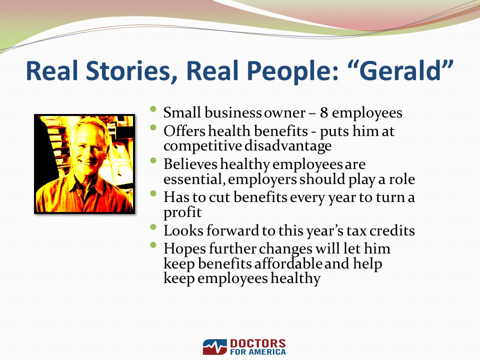 Real Stories, Real People: Gerald Small business owner – 8 employees Offers health benefits - puts him at competitive disadvantage Believes healthy em