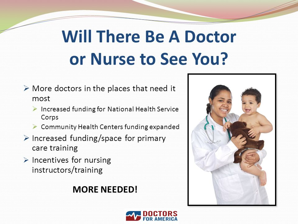Will There Be A Doctor or Nurse to See You? More doctors in the places that need it most Increased funding for National Health Service Corps Community