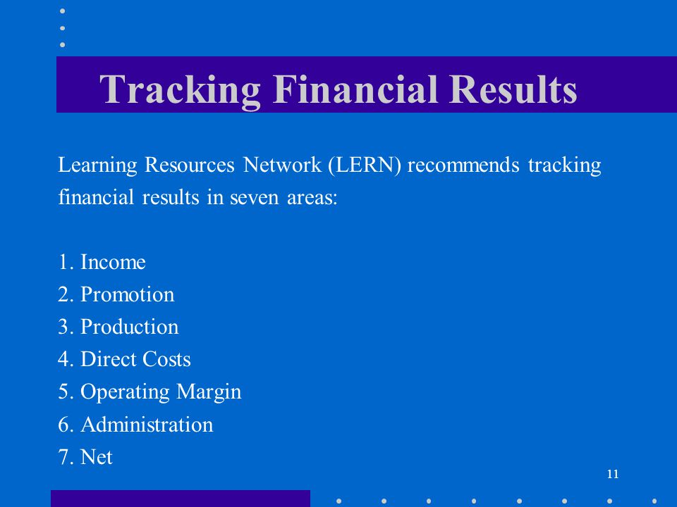 11 Tracking Financial Results Learning Resources Network (LERN) recommends tracking financial results in seven areas: 1. Income 2. Promotion 3. Produc