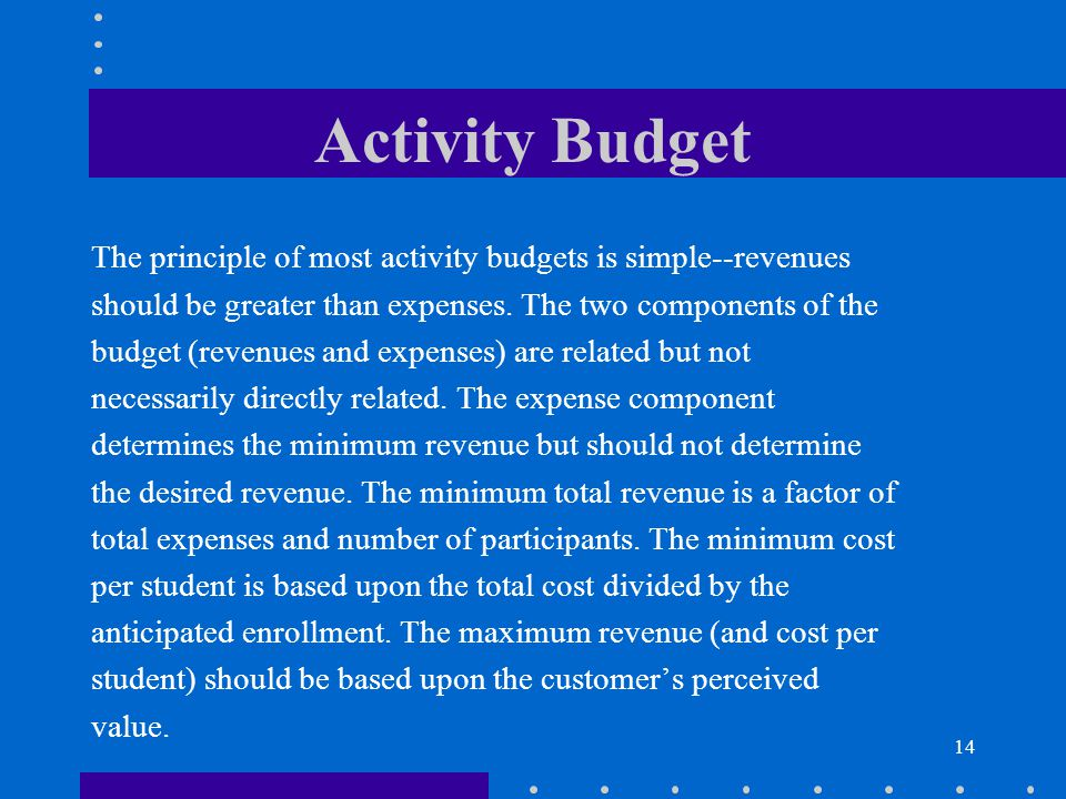 14 Activity Budget The principle of most activity budgets is simple--revenues should be greater than expenses. The two components of the budget (reven