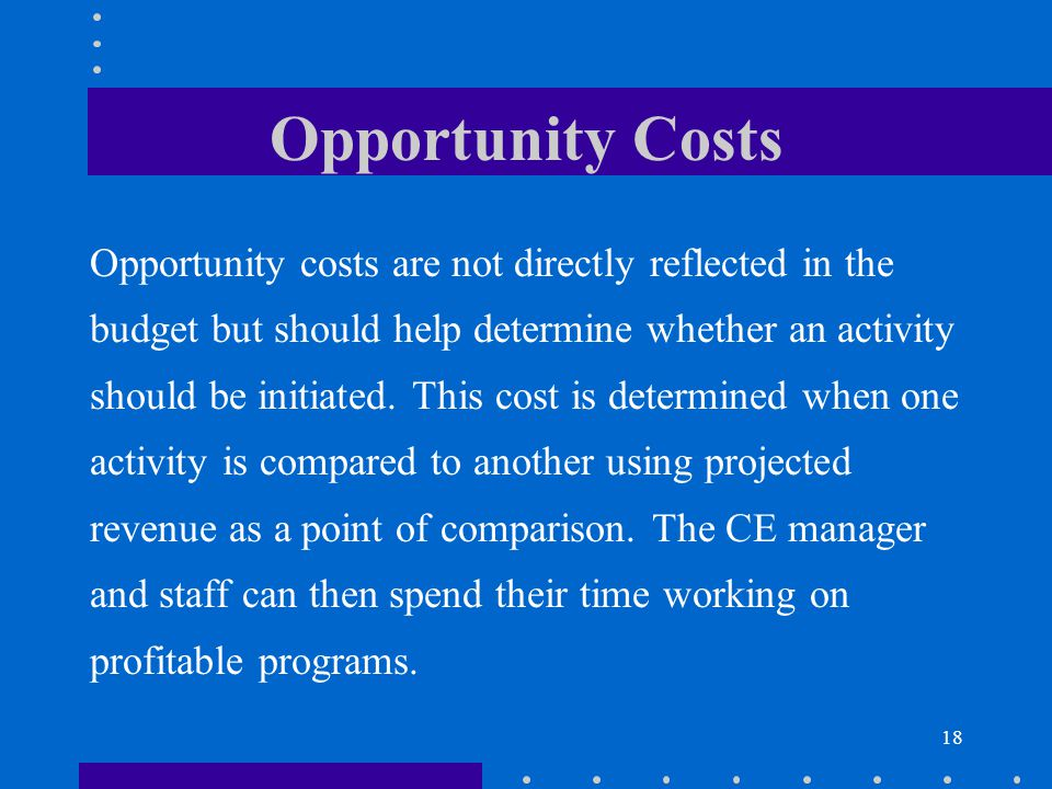 18 Opportunity Costs Opportunity costs are not directly reflected in the budget but should help determine whether an activity should be initiated. Thi