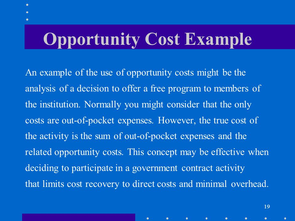 19 Opportunity Cost Example An example of the use of opportunity costs might be the analysis of a decision to offer a free program to members of the i