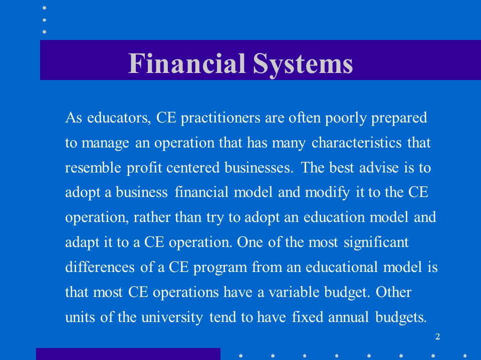 2 Financial Systems As educators, CE practitioners are often poorly prepared to manage an operation that has many characteristics that resemble profit centered businesses.