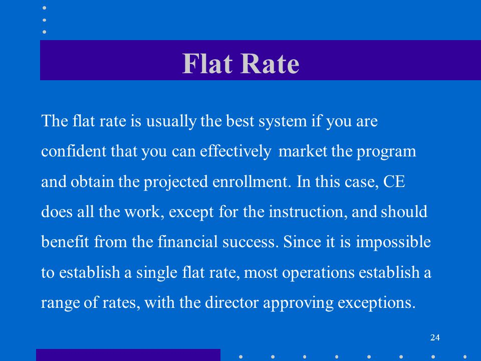 24 Flat Rate The flat rate is usually the best system if you are confident that you can effectively market the program and obtain the projected enrollment.