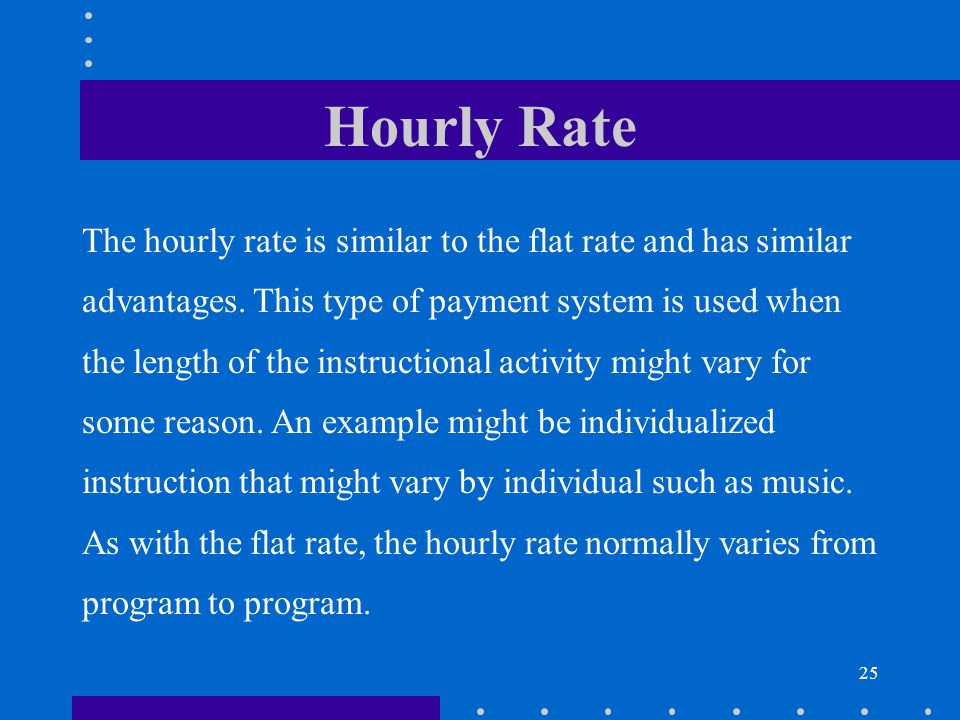 25 Hourly Rate The hourly rate is similar to the flat rate and has similar advantages. This type of payment system is used when the length of the inst