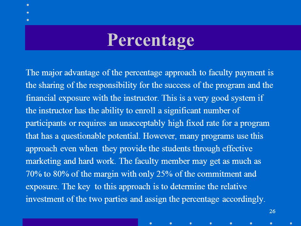 26 Percentage The major advantage of the percentage approach to faculty payment is the sharing of the responsibility for the success of the program an