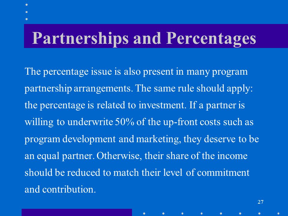 27 Partnerships and Percentages The percentage issue is also present in many program partnership arrangements. The same rule should apply: the percent