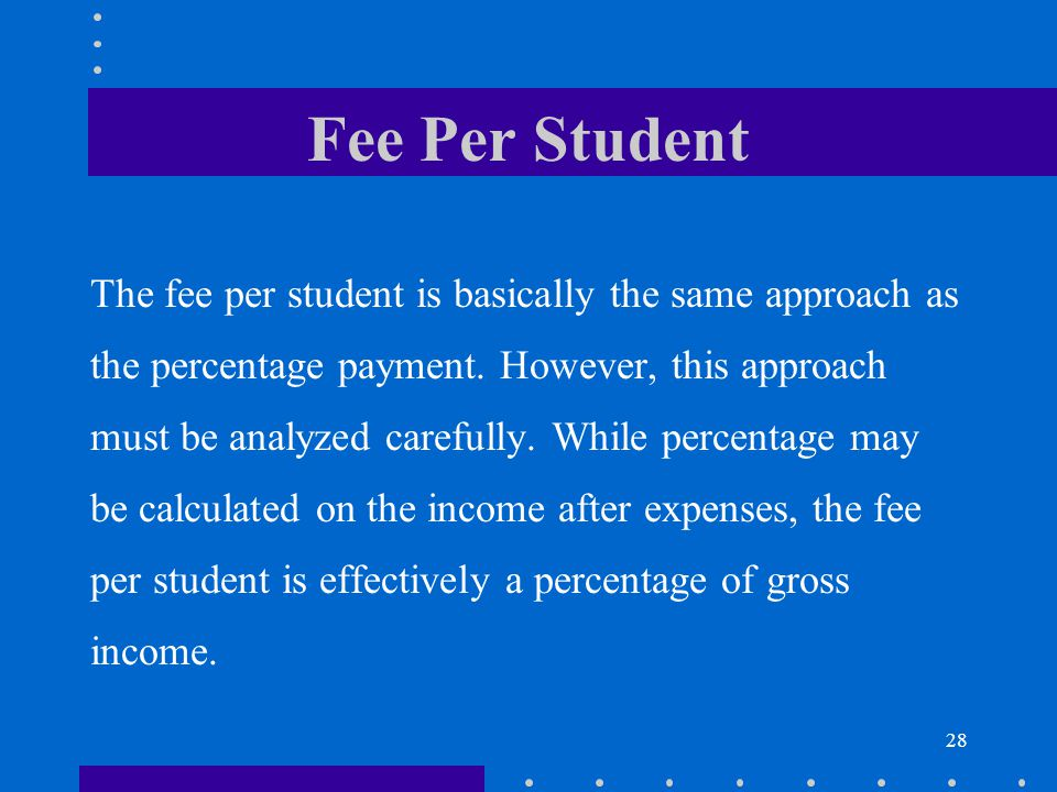 28 Fee Per Student The fee per student is basically the same approach as the percentage payment.