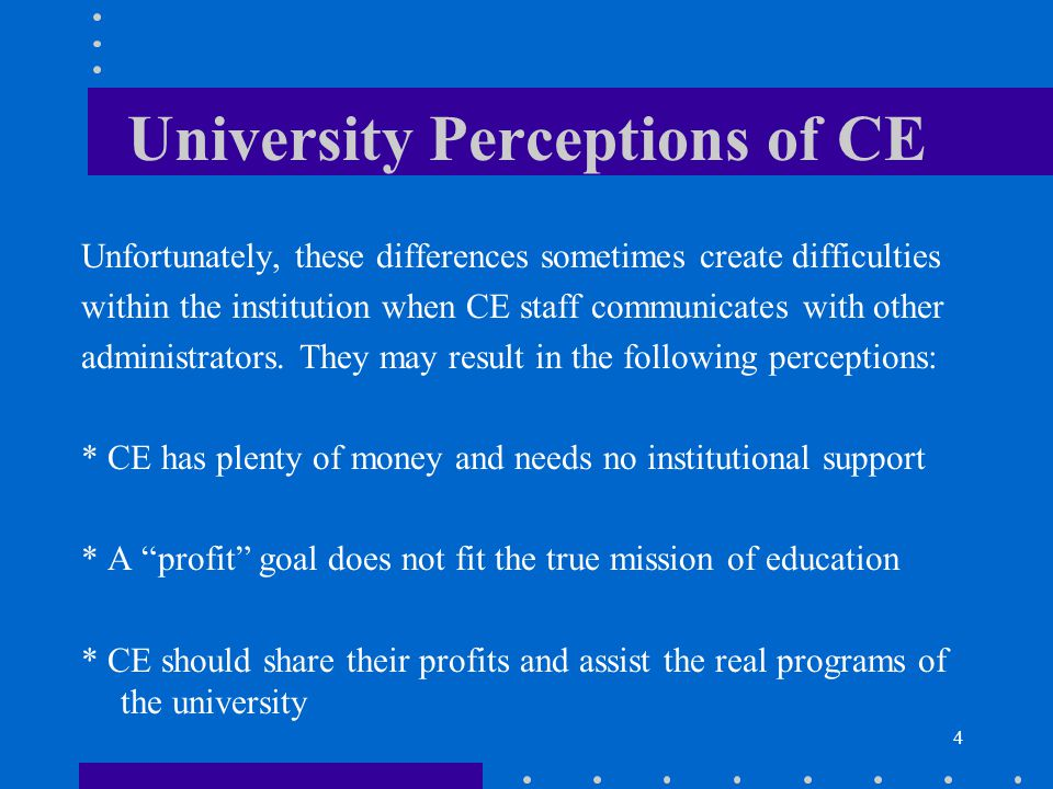 4 University Perceptions of CE Unfortunately, these differences sometimes create difficulties within the institution when CE staff communicates with o