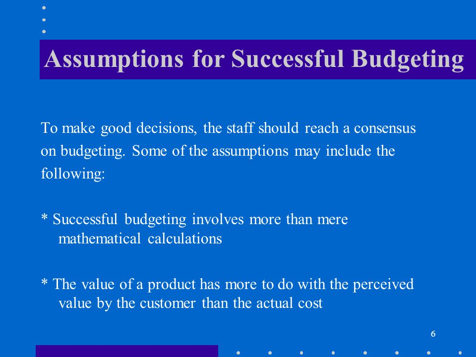 6 Assumptions for Successful Budgeting To make good decisions, the staff should reach a consensus on budgeting. Some of the assumptions may include th