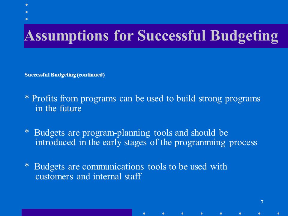 7 Assumptions for Successful Budgeting Successful Budgeting (continued) * Profits from programs can be used to build strong programs in the future * B