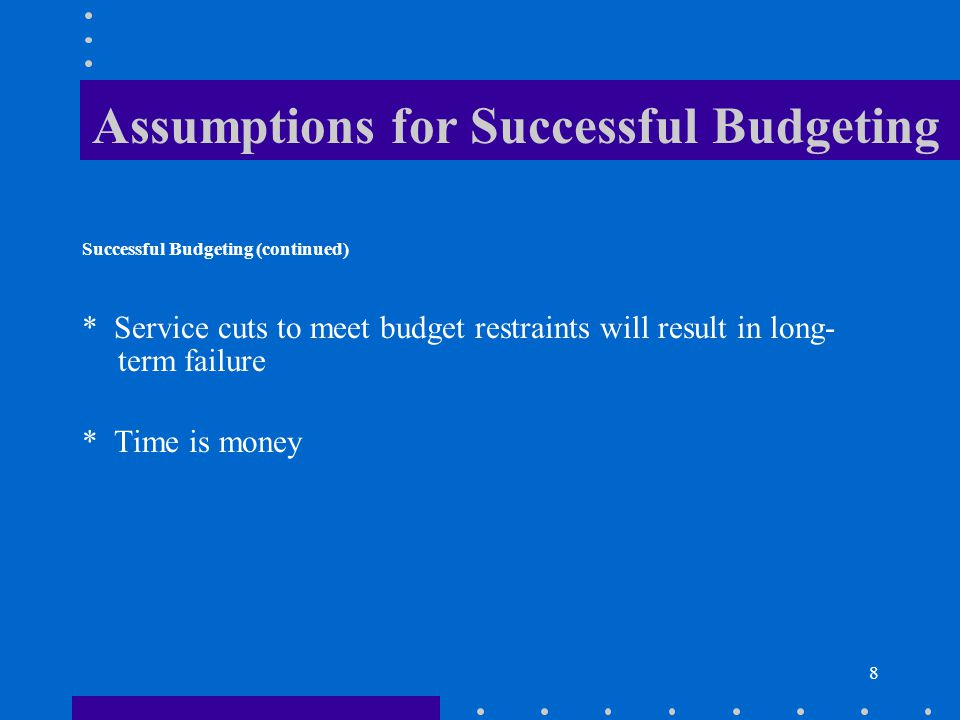 8 Assumptions for Successful Budgeting Successful Budgeting (continued) * Service cuts to meet budget restraints will result in long- term failure * Time is money