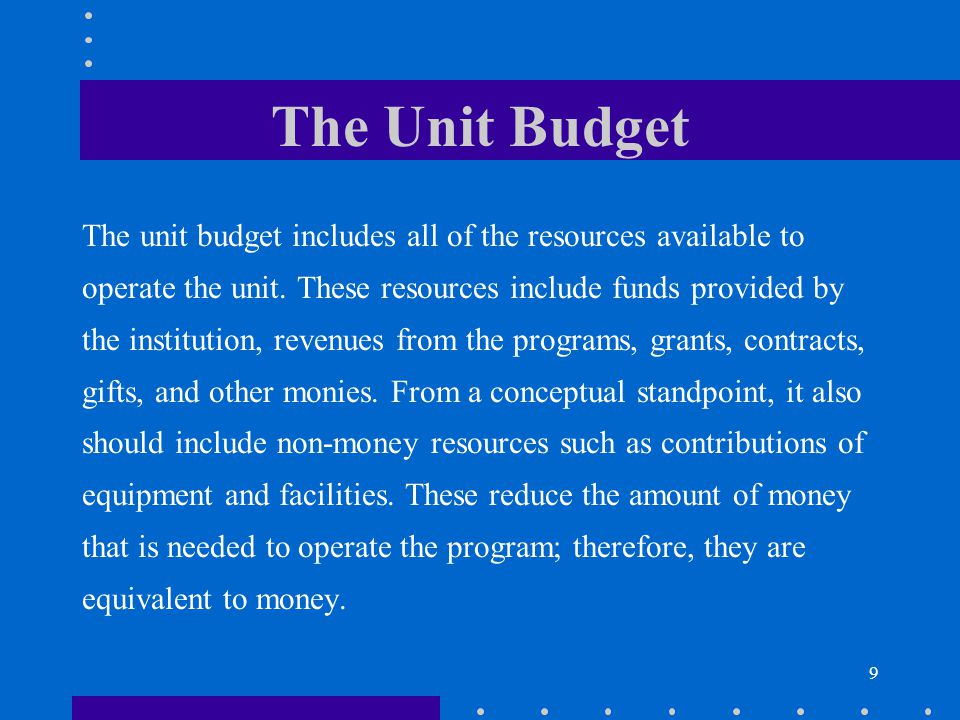 9 The Unit Budget The unit budget includes all of the resources available to operate the unit. These resources include funds provided by the instituti