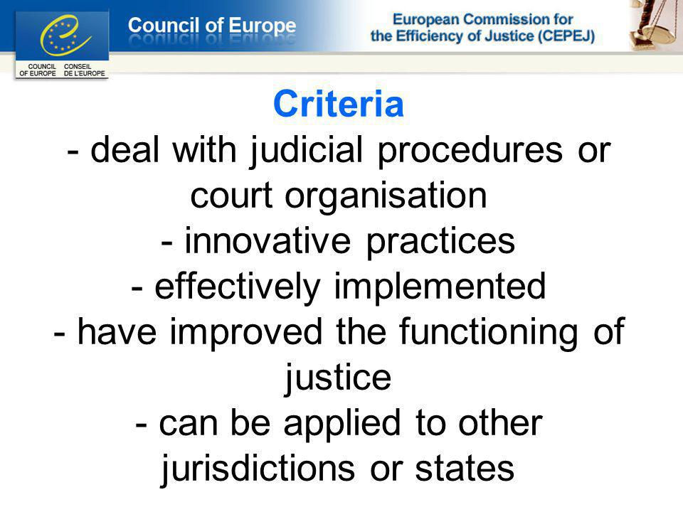 Criteria - deal with judicial procedures or court organisation - innovative practices - effectively implemented - have improved the functioning of justice - can be applied to other jurisdictions or states