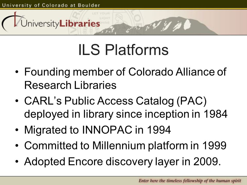 ILS Platforms Founding member of Colorado Alliance of Research Libraries CARLs Public Access Catalog (PAC) deployed in library since inception in 1984 Migrated to INNOPAC in 1994 Committed to Millennium platform in 1999 Adopted Encore discovery layer in 2009.