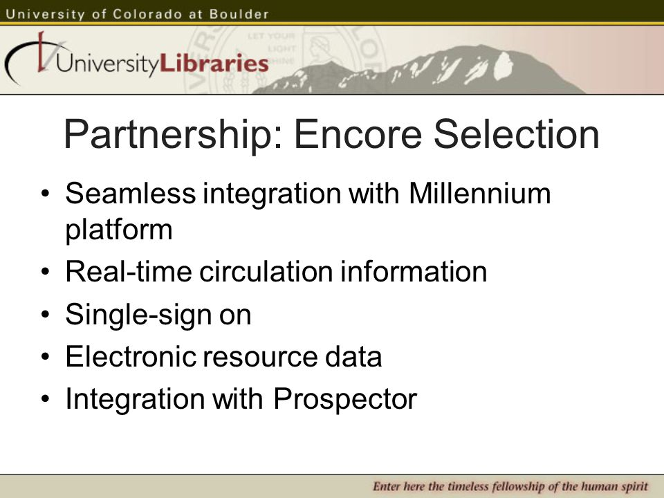 Partnership: Encore Selection Seamless integration with Millennium platform Real-time circulation information Single-sign on Electronic resource data Integration with Prospector