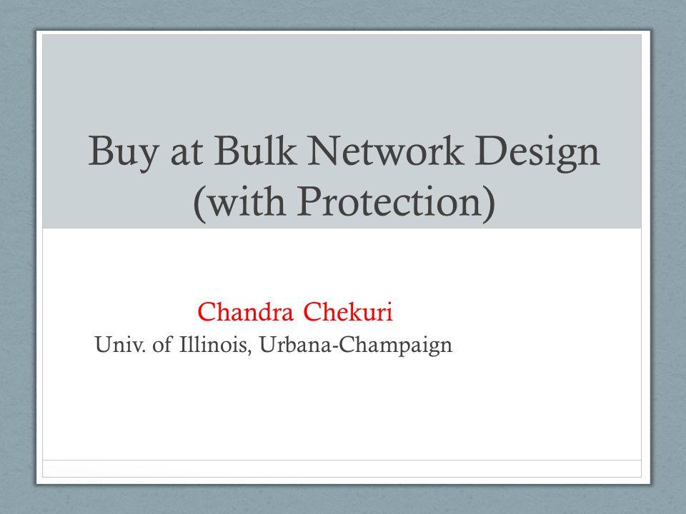 Buy at Bulk Network Design (with Protection) Chandra Chekuri Univ. of Illinois, Urbana-Champaign