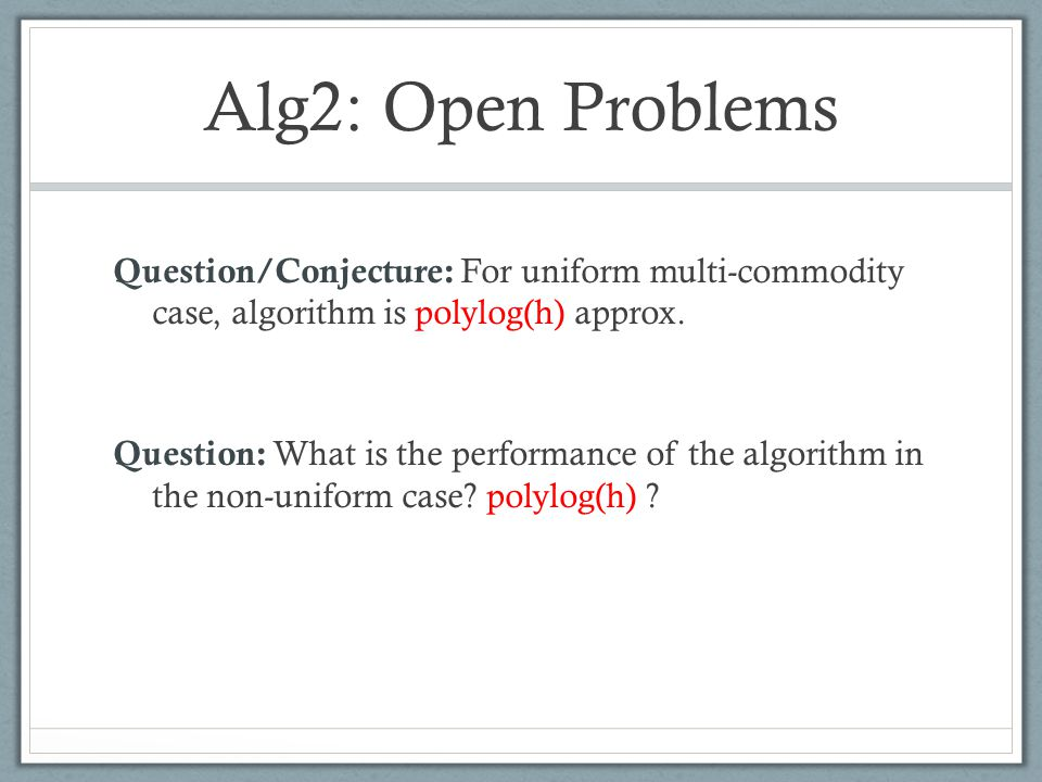 Alg2: Open Problems Question/Conjecture: For uniform multi-commodity case, algorithm is polylog(h) approx. Question: What is the performance of the al
