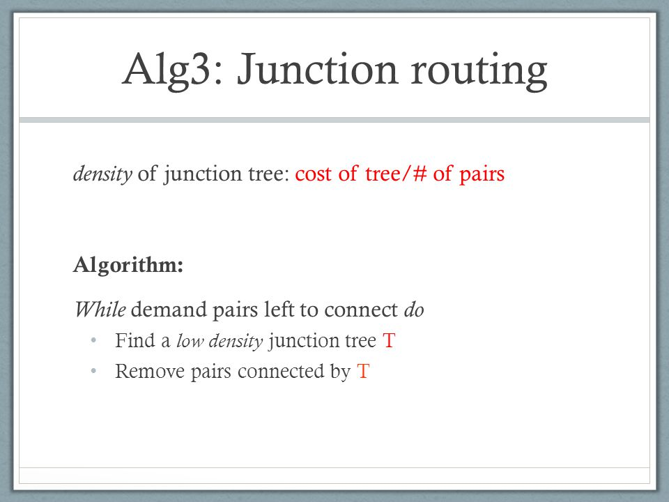 Alg3: Junction routing density of junction tree: cost of tree/# of pairs Algorithm: While demand pairs left to connect do Find a low density junction