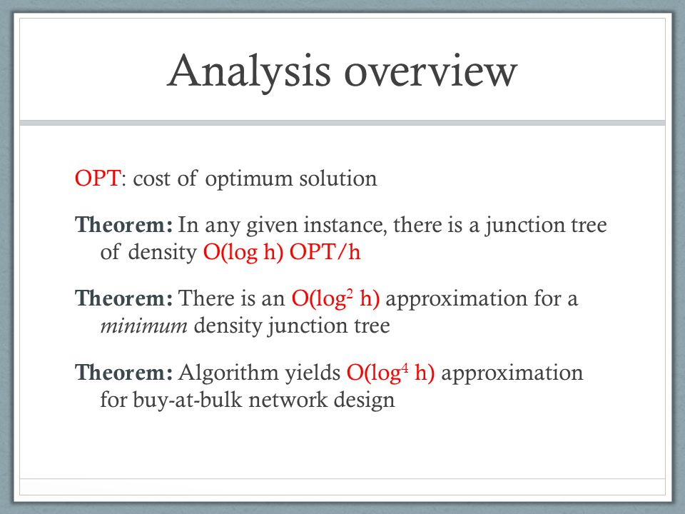 Analysis overview OPT: cost of optimum solution Theorem: In any given instance, there is a junction tree of density O(log h) OPT/h Theorem: There is a
